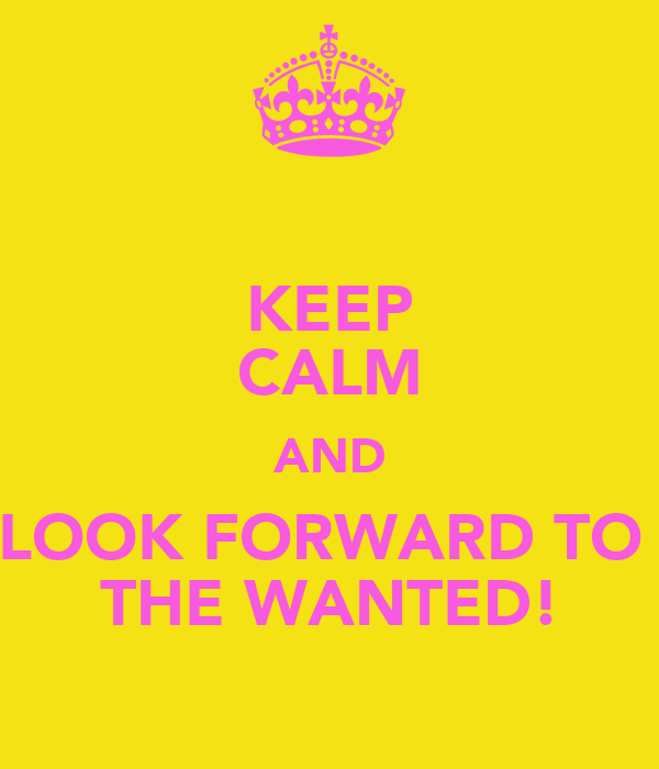 KEEP CALM AND LOOK FORWARD TO  THE WANTED!