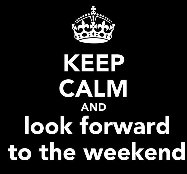 KEEP CALM AND  look forward  to the weekend