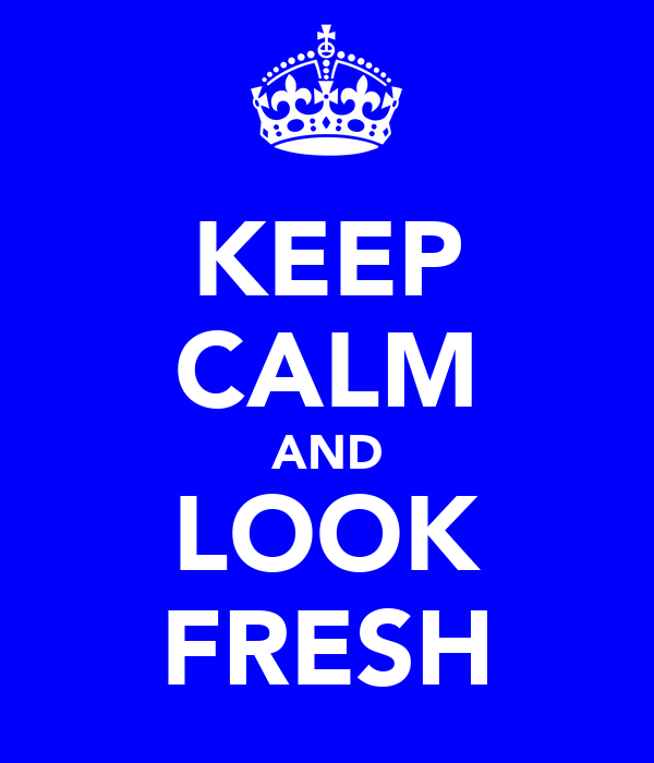 KEEP CALM AND LOOK FRESH
