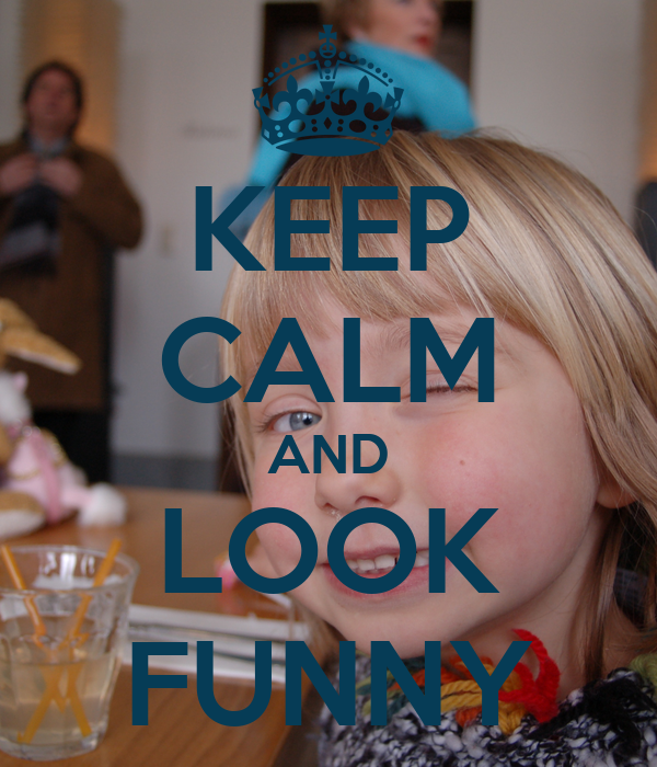 KEEP CALM AND LOOK FUNNY