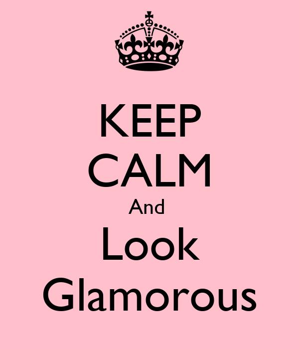 KEEP CALM And  Look Glamorous