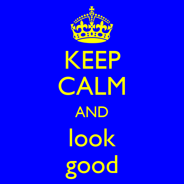 KEEP CALM AND look good