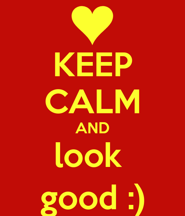 KEEP CALM AND look  good :)