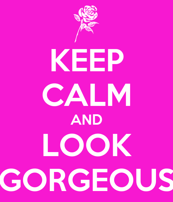 KEEP CALM AND LOOK GORGEOUS