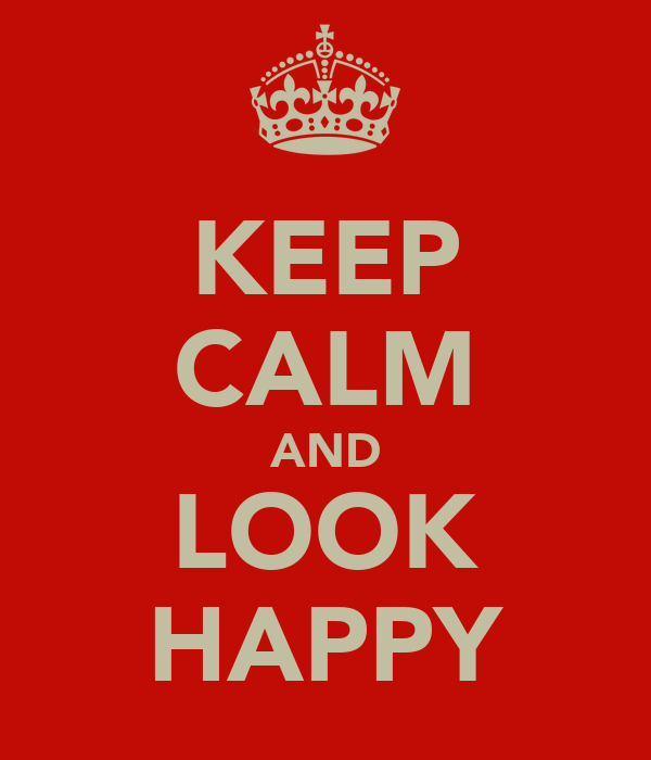 KEEP CALM AND LOOK HAPPY