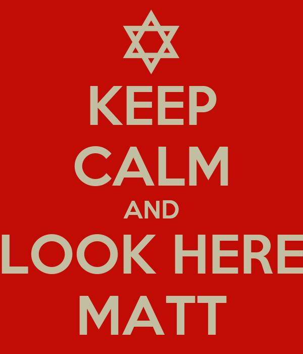 KEEP CALM AND LOOK HERE MATT