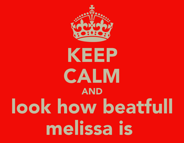KEEP CALM AND look how beatfull melissa is