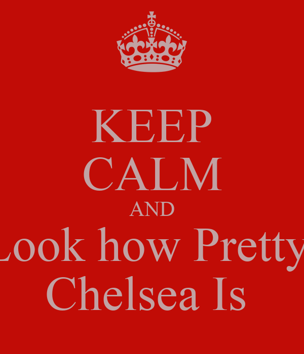 KEEP CALM AND Look how Pretty  Chelsea Is