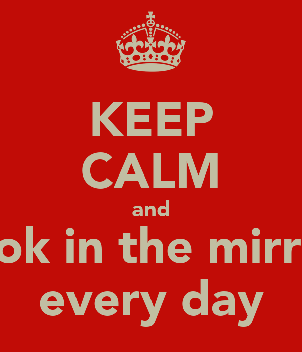 KEEP CALM and look in the mirror every day