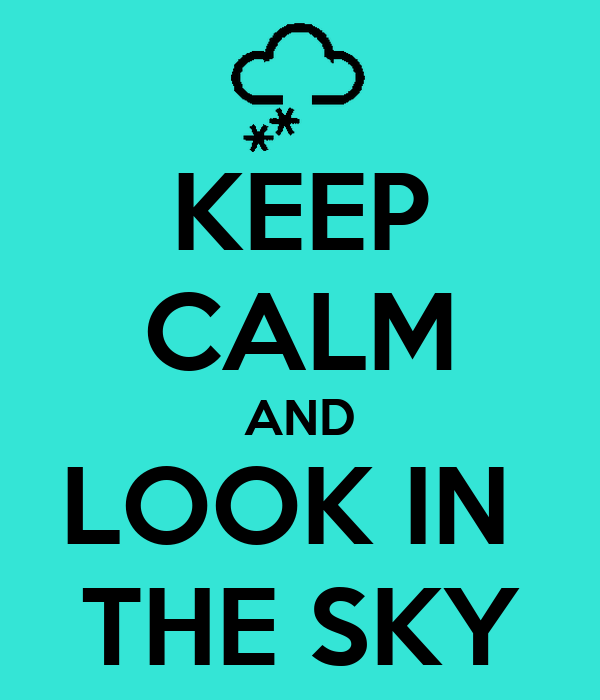 KEEP CALM AND LOOK IN  THE SKY