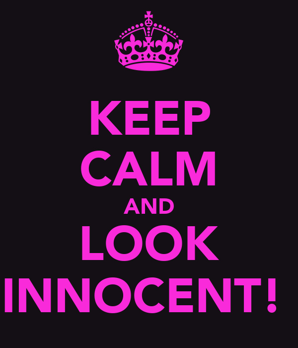 KEEP CALM AND LOOK INNOCENT!