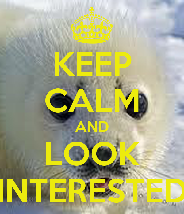 KEEP CALM AND LOOK INTERESTED