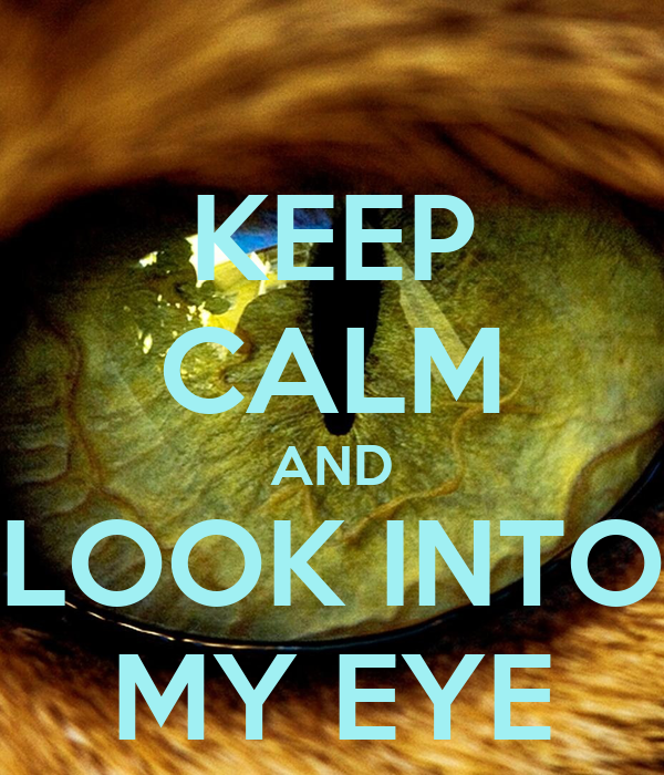 KEEP CALM AND LOOK INTO MY EYE
