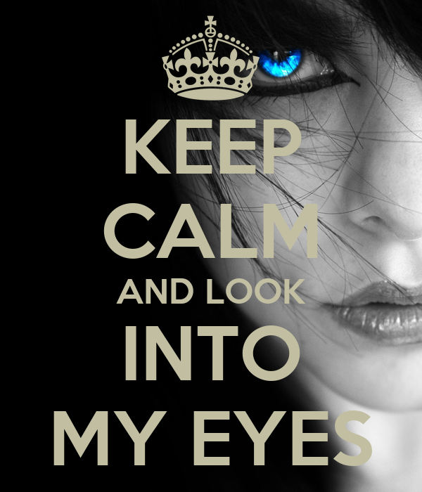 KEEP CALM AND LOOK INTO MY EYES