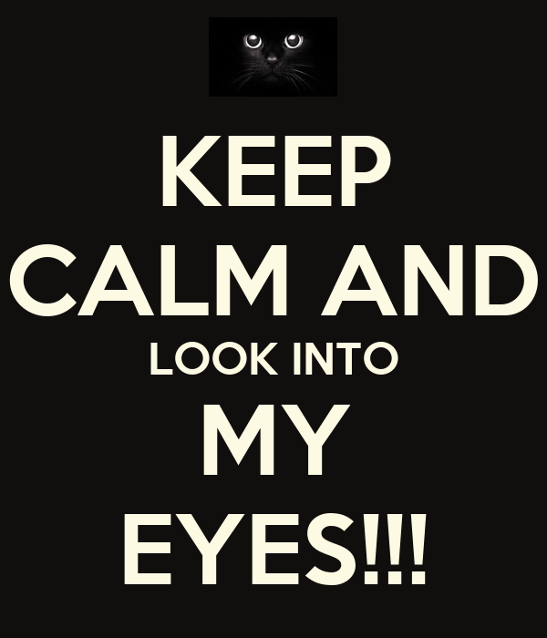 KEEP CALM AND LOOK INTO MY EYES!!!