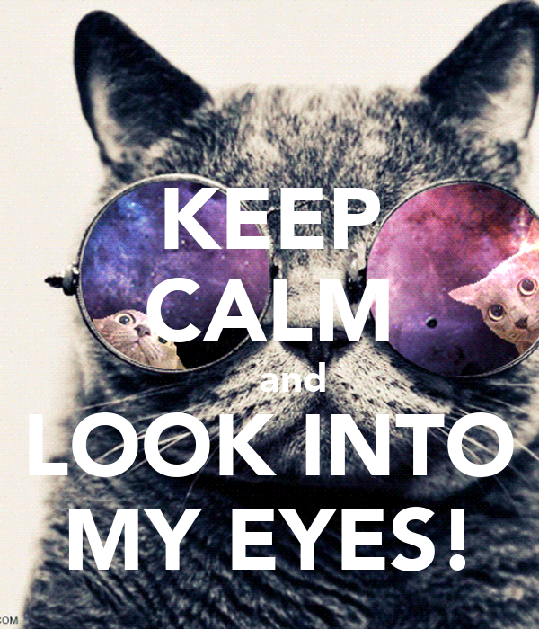 KEEP CALM     and LOOK INTO MY EYES!