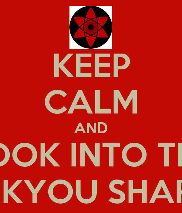 KEEP CALM AND LOOK INTO THE MANGEKYOU SHARINGAN