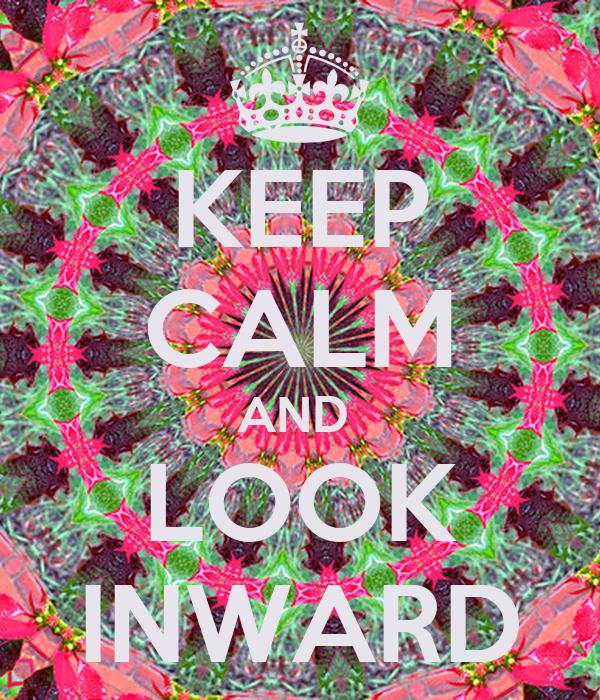 KEEP CALM AND  LOOK INWARD