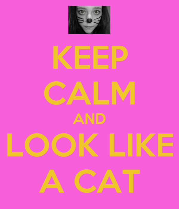 KEEP CALM AND LOOK LIKE A CAT