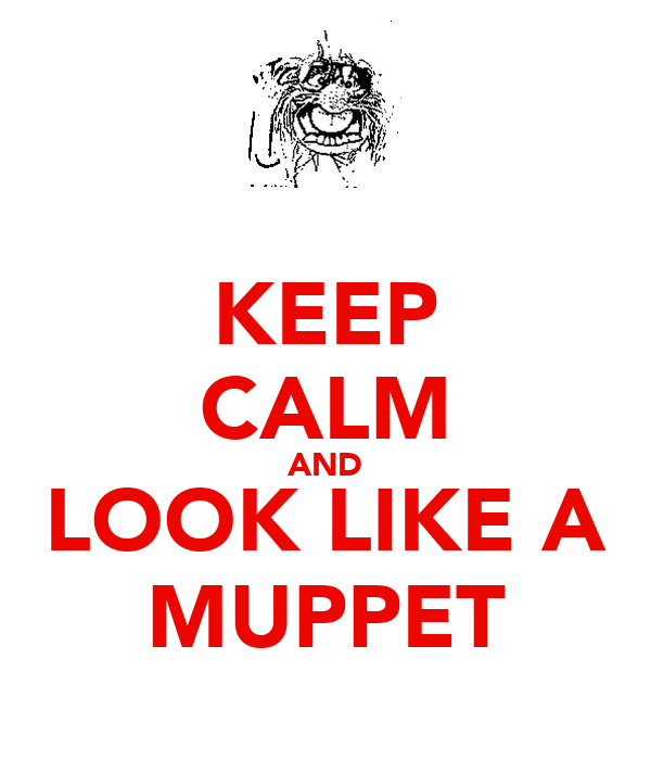 KEEP CALM AND LOOK LIKE A MUPPET