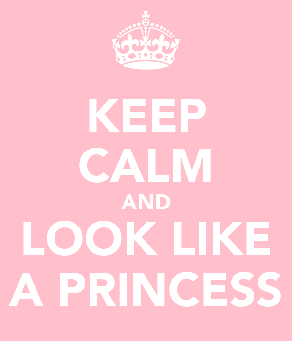KEEP CALM AND LOOK LIKE A PRINCESS