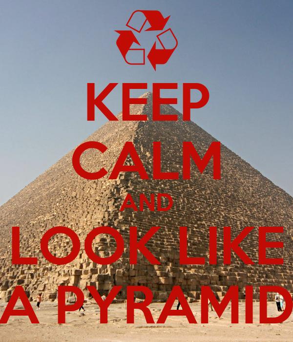 KEEP CALM AND LOOK LIKE A PYRAMID