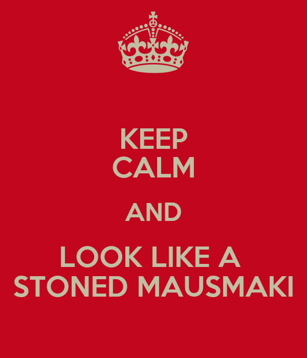 KEEP CALM AND LOOK LIKE A  STONED MAUSMAKI