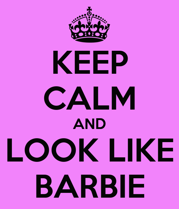 KEEP CALM AND LOOK LIKE BARBIE