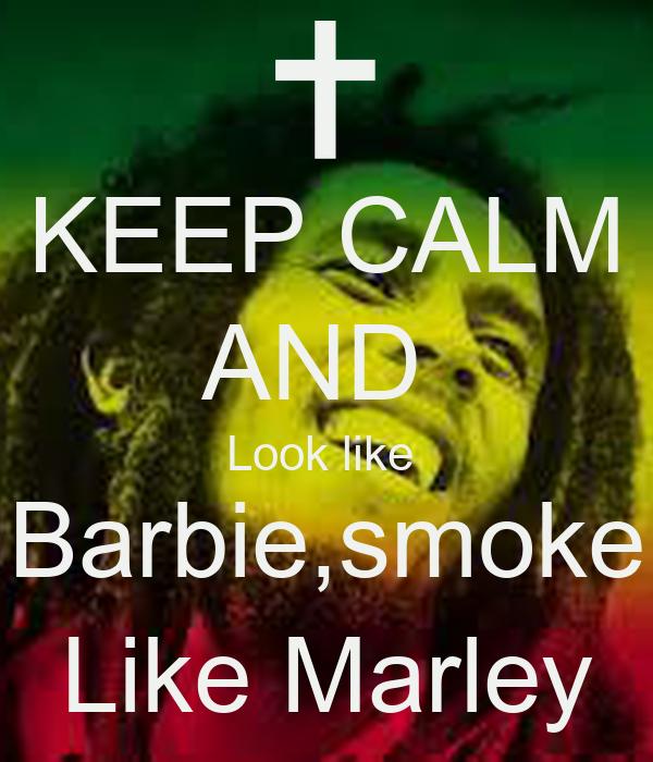 KEEP CALM AND  Look like  Barbie,smoke Like Marley