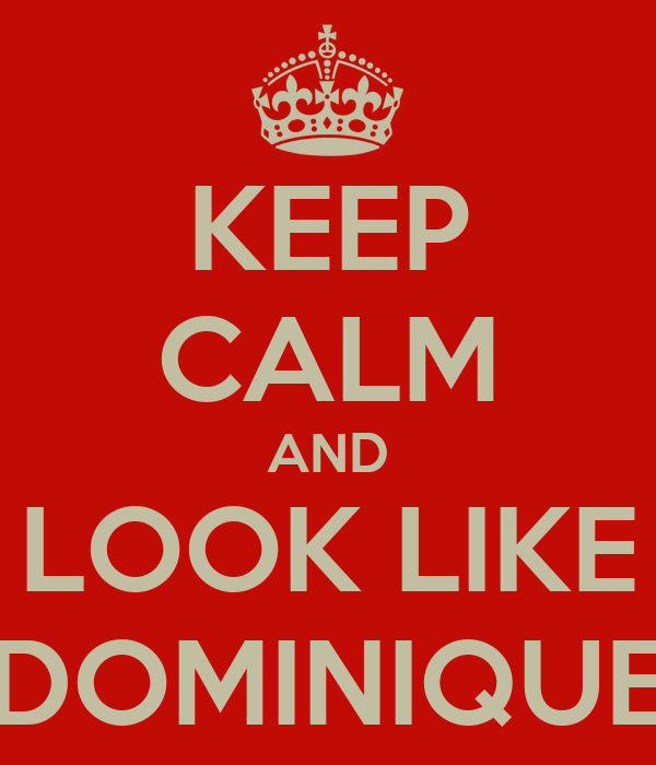 KEEP CALM AND LOOK LIKE DOMINIQUE