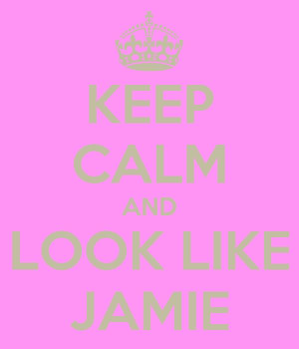 KEEP CALM AND LOOK LIKE JAMIE