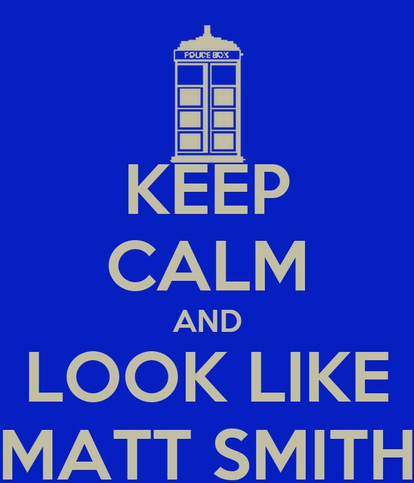 KEEP CALM AND LOOK LIKE MATT SMITH