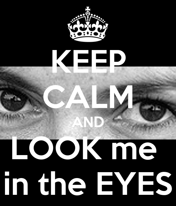 KEEP CALM AND LOOK me  in the EYES