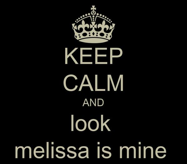 KEEP CALM AND look  melissa is mine