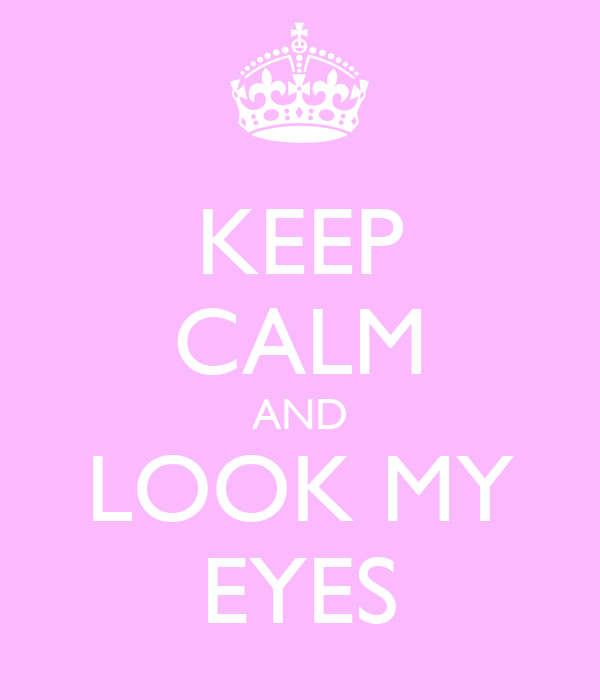 KEEP CALM AND LOOK MY EYES