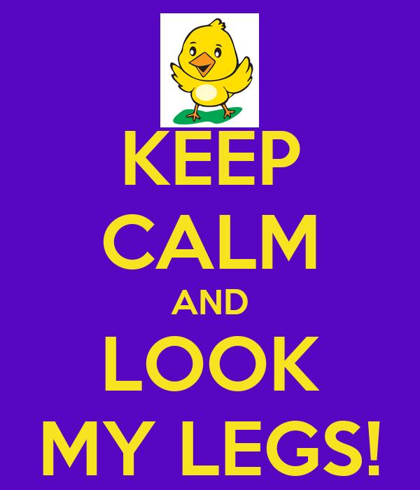 KEEP CALM AND LOOK MY LEGS!