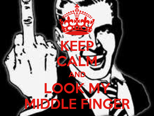 KEEP CALM AND LOOK MY MIDDLE FINGER