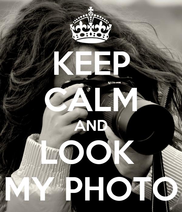 KEEP CALM AND LOOK  MY PHOTO