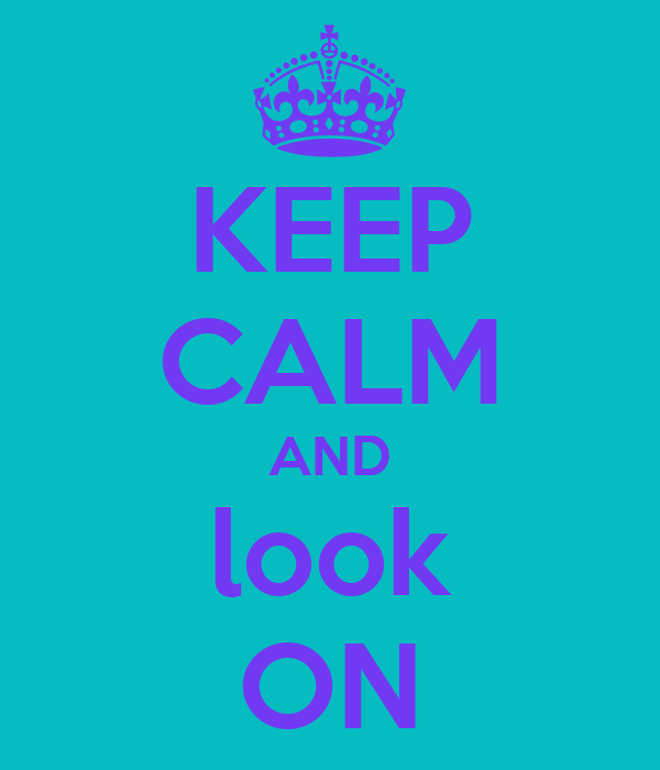 KEEP CALM AND look ON