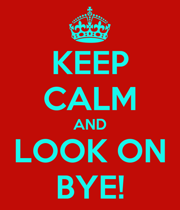 KEEP CALM AND LOOK ON BYE!
