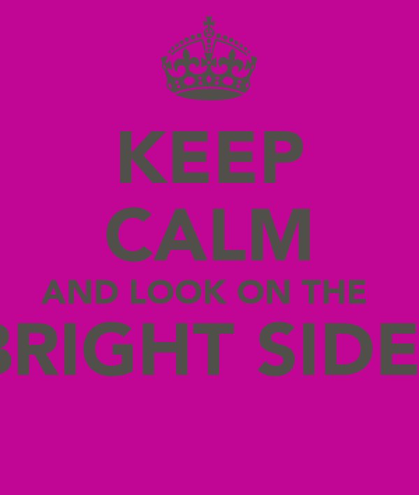 KEEP CALM AND LOOK ON THE  BRIGHT SIDE!