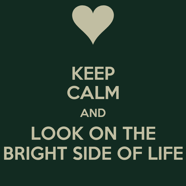 KEEP CALM AND LOOK ON THE BRIGHT SIDE OF LIFE