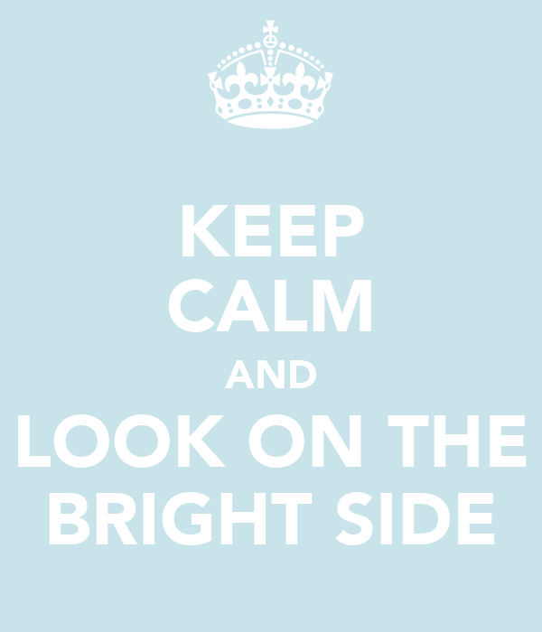 KEEP CALM AND LOOK ON THE BRIGHT SIDE