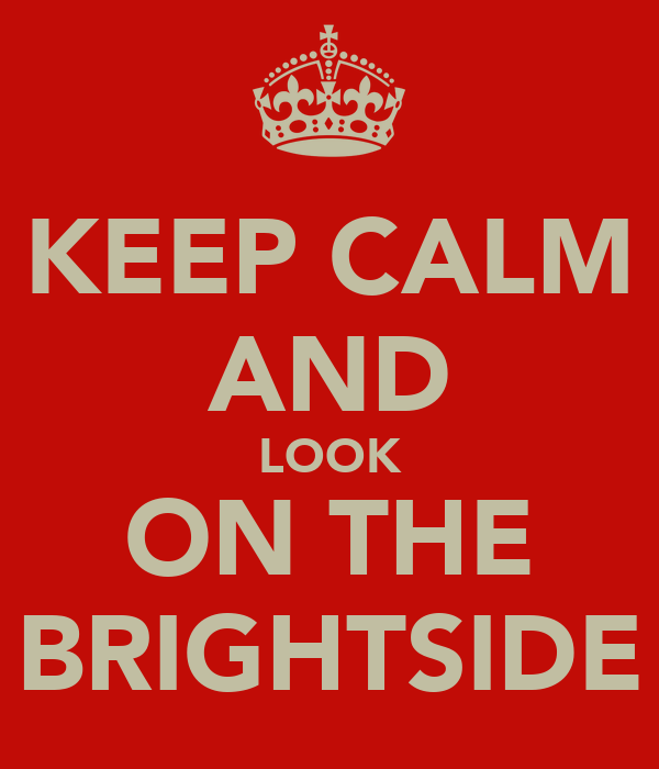 KEEP CALM AND LOOK ON THE BRIGHTSIDE