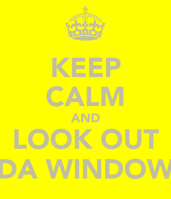 KEEP CALM AND LOOK OUT DA WINDOW
