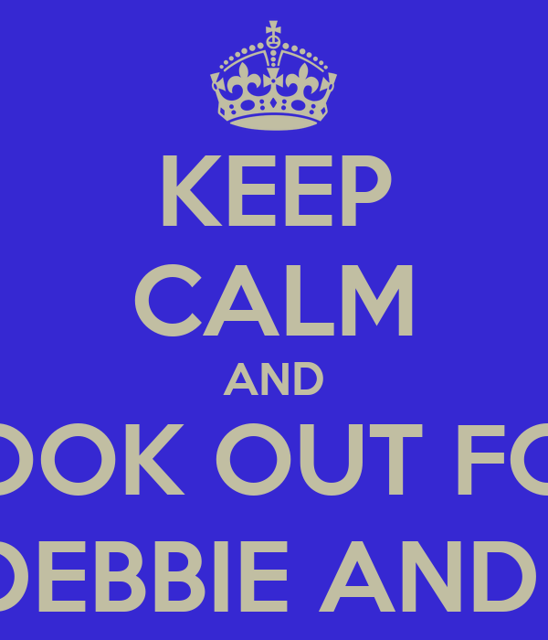 KEEP CALM AND LOOK OUT FOR ALI, DEBBIE AND TANI
