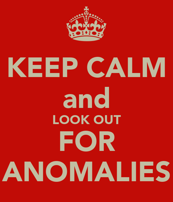 KEEP CALM and LOOK OUT FOR ANOMALIES