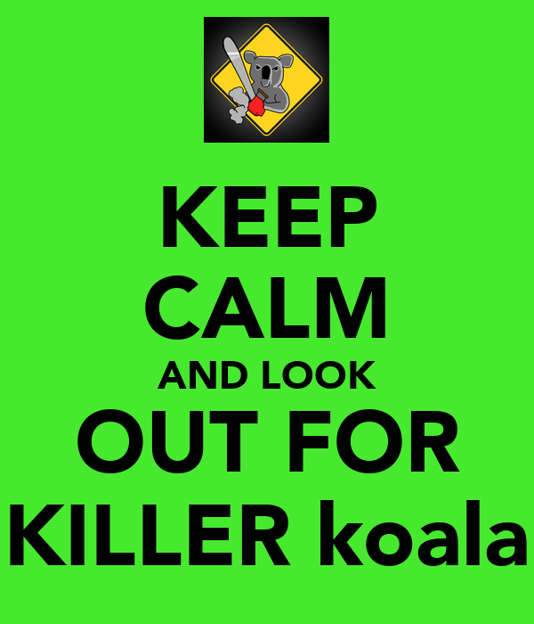 KEEP CALM AND LOOK OUT FOR KILLER koala