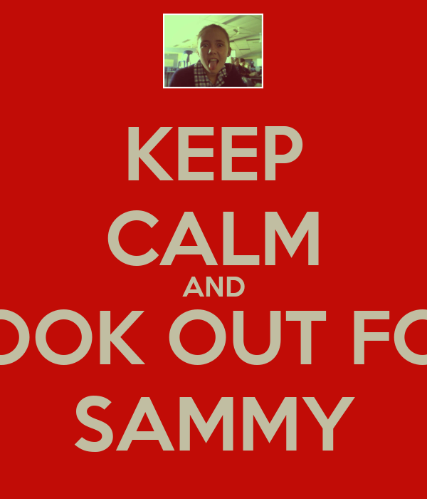 KEEP CALM AND LOOK OUT FOR SAMMY