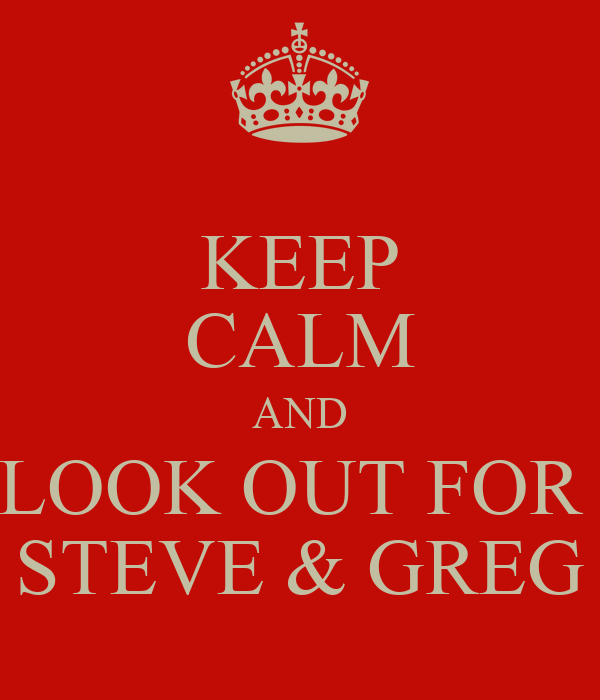 KEEP CALM AND LOOK OUT FOR  STEVE & GREG